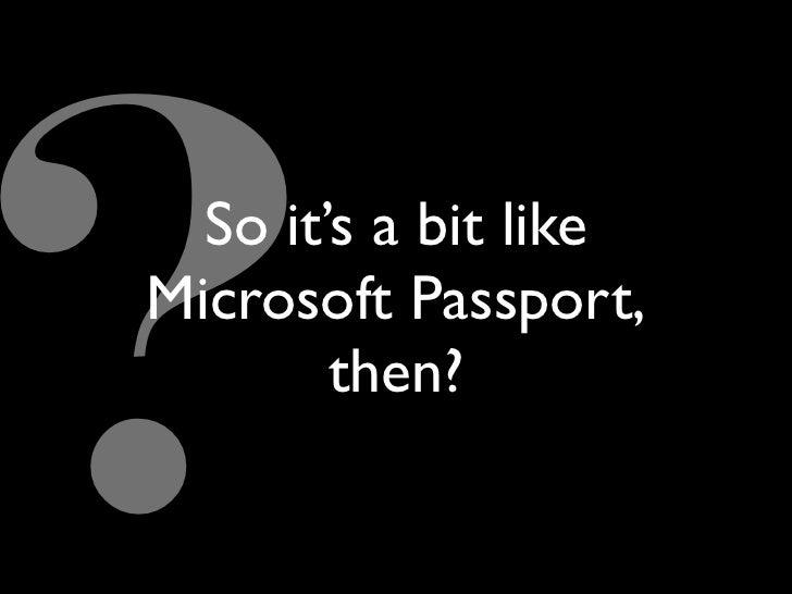 So it's a bit like Microsoft Passport,         then?