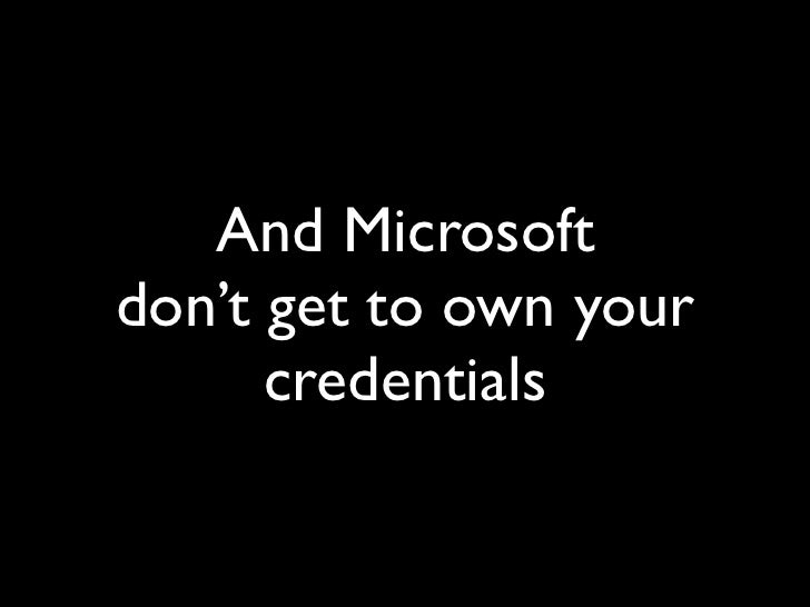 And Microsoft don't get to own your       credentials