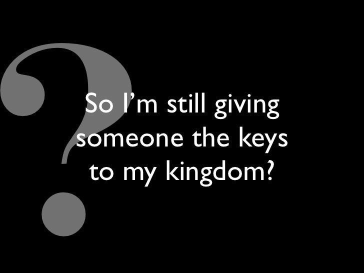 So I'm still giving someone the keys  to my kingdom?
