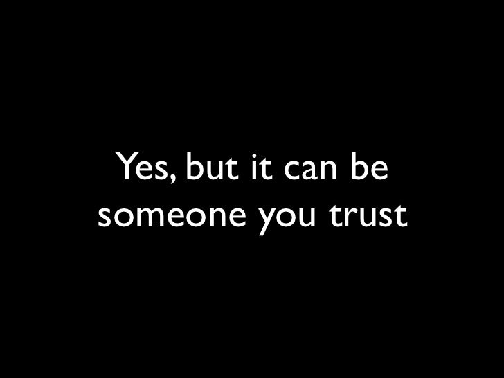 Yes, but it can be someone you trust