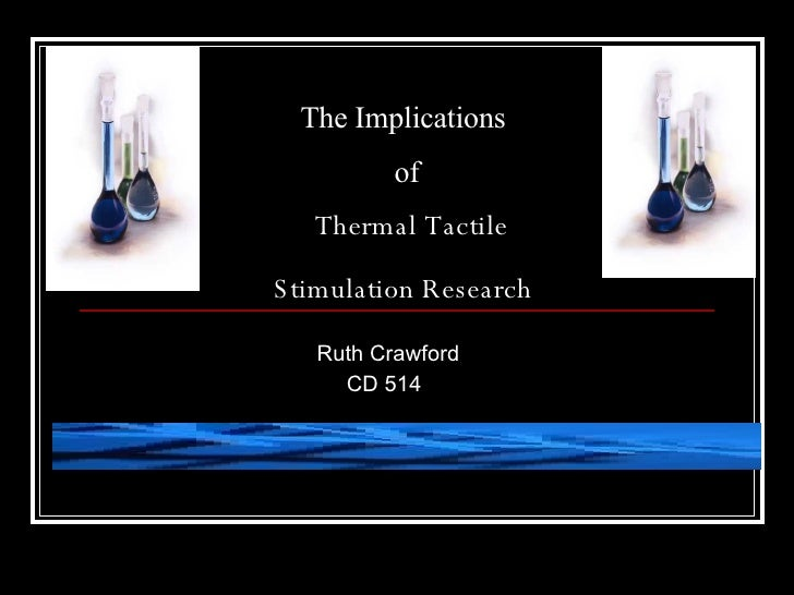 The Implications  of   Thermal Tactile  Stimulation Research   Ruth Crawford    CD 514