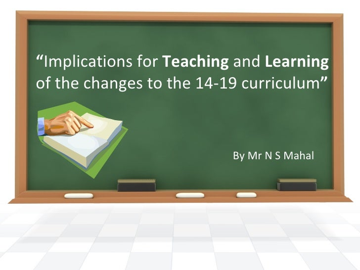 """"""" Implications for  Teaching  and  Learning  of the changes to the 14-19 curriculum """" By Mr N S Mahal"""