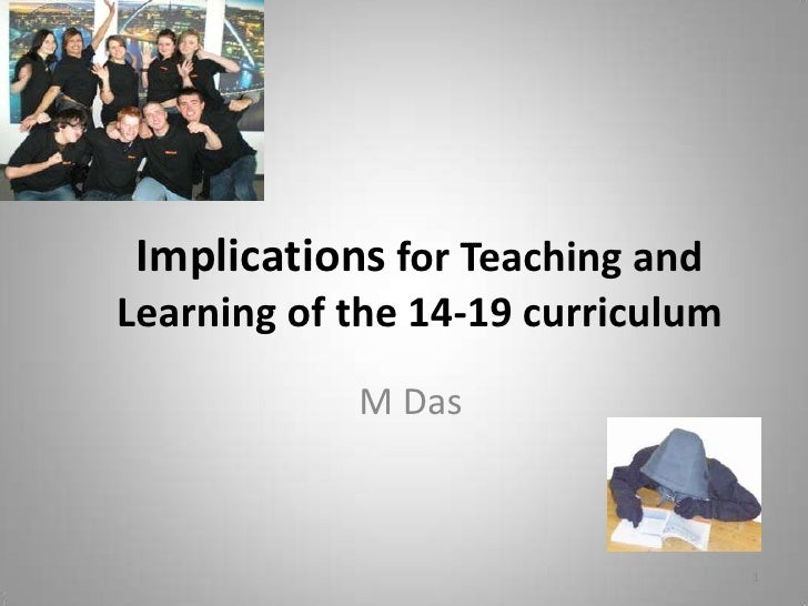 Implicationsfor Teaching and Learning of the 14-19 curriculum<br />M Das<br />1<br />