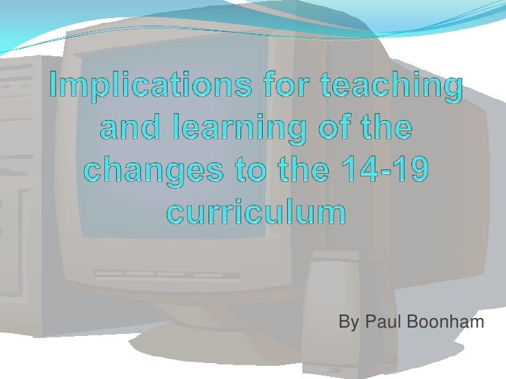 Implications for teaching and learning of the changes to the 14-19 curriculum<br />By Paul Boonham<br />