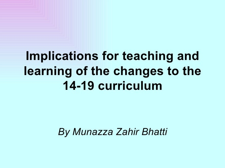 Implications for teaching and learning of the changes to the 14-19 curriculum By Munazza Zahir Bhatti