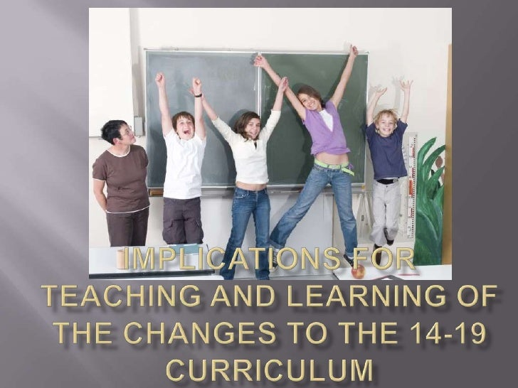 Implications for  teaching and learning of the changes to the 14-19 curriculum<br />