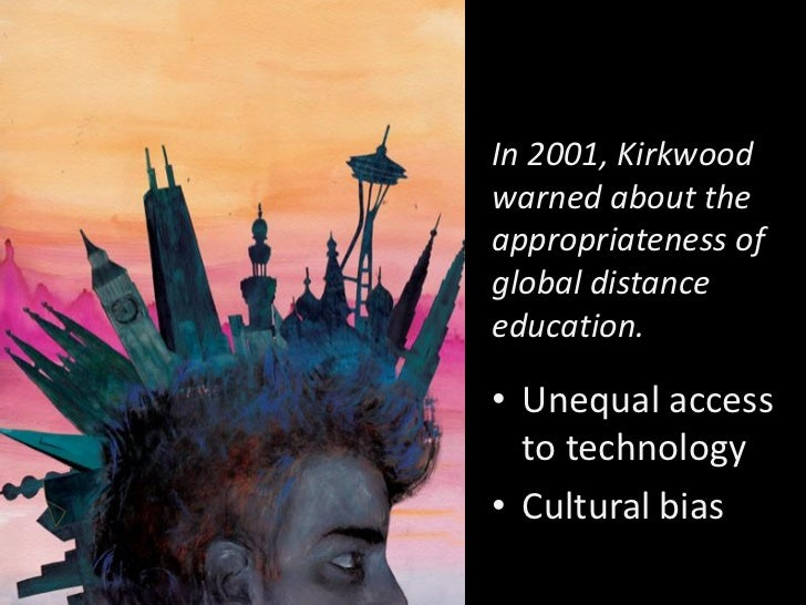 In 2001, Kirkwoodwarned about theappropriateness ofglobal distanceeducation.• Unequal access  to technology• Cultural bias