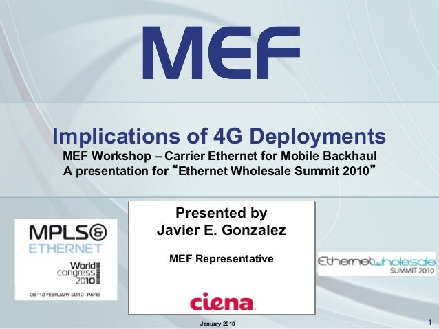 "1 Implications of 4G Deployments MEF Workshop – Carrier Ethernet for Mobile Backhaul A presentation for ""Ethernet Wholesal..."