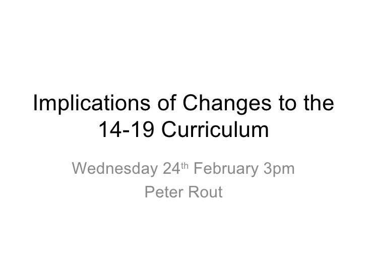 Implications of Changes to the 14-19  Curriculum Wednesday 24 th  February 3pm Peter Rout