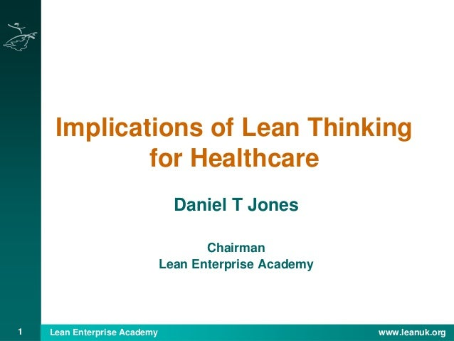1 Lean Enterprise Academy www.leanuk.org Implications of Lean Thinking for Healthcare Daniel T Jones Chairman Lean Enterpr...