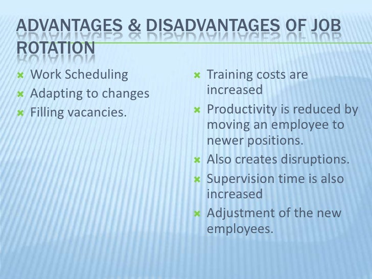 job rotation advantages disadvantages Advantages of job enlargement 1 variety of skills with the help of job enlargement, employees are able to get some new skills and qualities during their jobs, which is beneficial for both, organizations as well as employees.