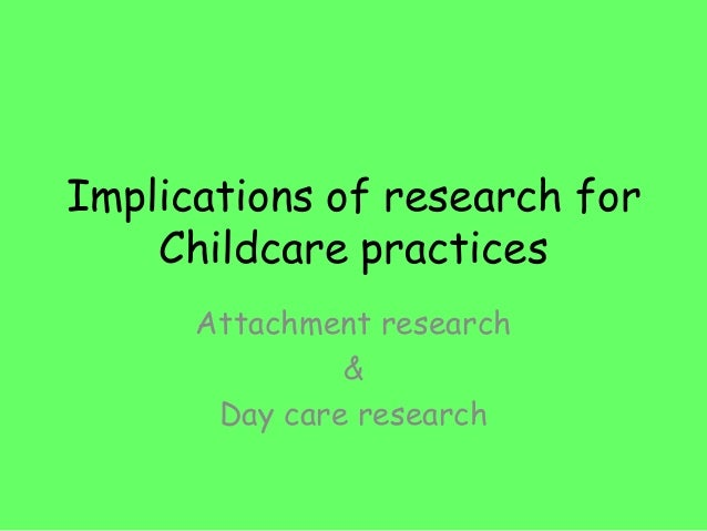 Implications of research forChildcare practicesAttachment research&Day care research