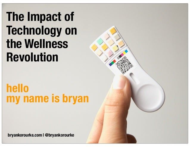 The Impact of Technology on the Wellness Revolution bryankorourke.com | @bryankorourke hello my name is bryan