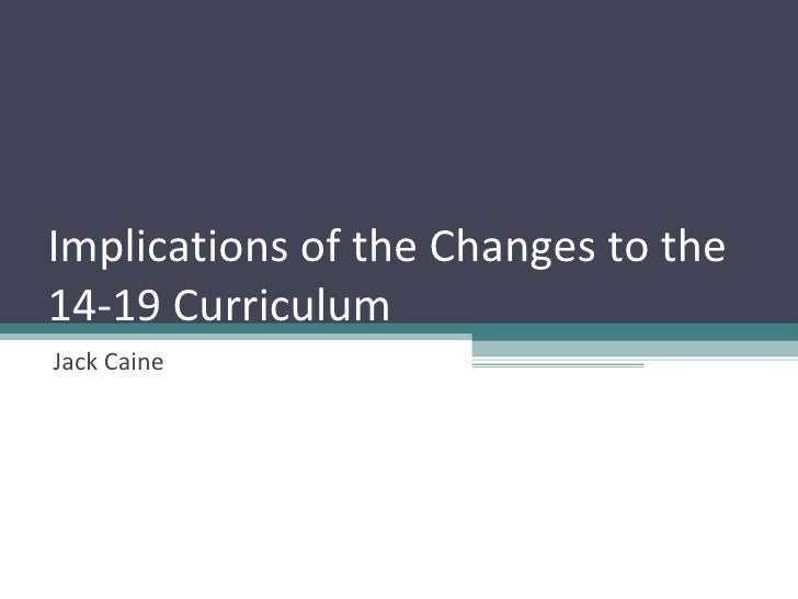 Implications of the Changes to the 14-19 Curriculum Jack Caine