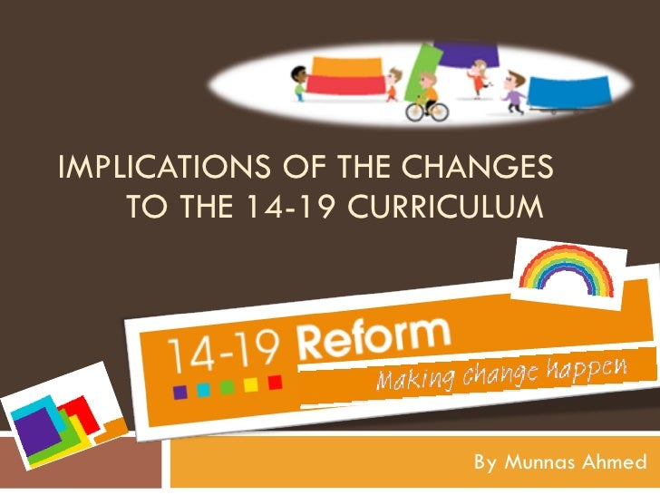 IMPLICATIONS OF THE CHANGES TO THE 14-19 CURRICULUM  By Munnas Ahmed