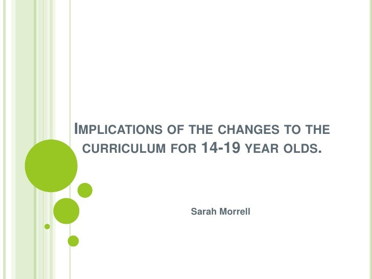 Implications of the changes to the curriculum for 14-19 year olds.<br />Sarah Morrell <br />