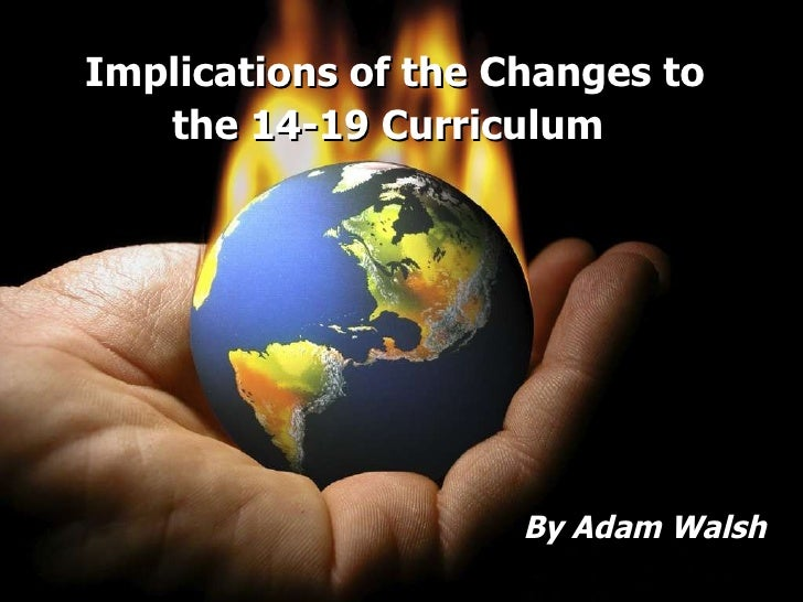 Implications of the Changes to the 14-19 Curriculum   By Adam Walsh