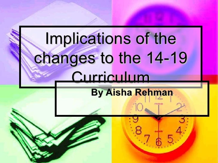 Implications of the changes to the 14-19 Curriculum By Aisha Rehman