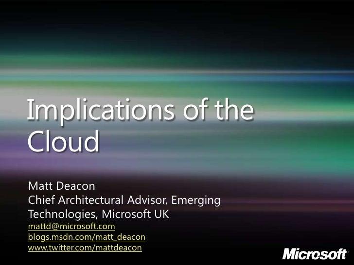 Implications of the Cloud Matt Deacon Chief Architectural Advisor, Emerging Technologies, Microsoft UK mattd@microsoft.com...