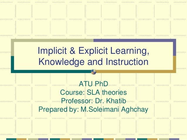 Implicit & Explicit Learning, Knowledge and Instruction ATU PhD Course: SLA theories Professor: Dr. Khatib Prepared by: M....