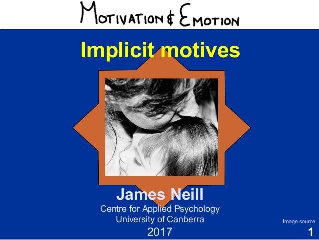 1 Motivation & Emotion James Neill Centre for Applied Psychology University of Canberra 2017 Image source Implicit motives