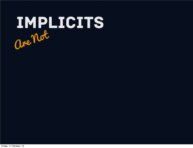 Implicits Are Not Friday, 11 October, 13