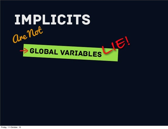 Implicits Are Not Global variables LIE! Friday, 11 October, 13