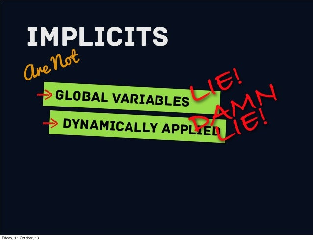Implicits Are Not Global variables Dynamically Applied LIE! DAMN LIE! Friday, 11 October, 13