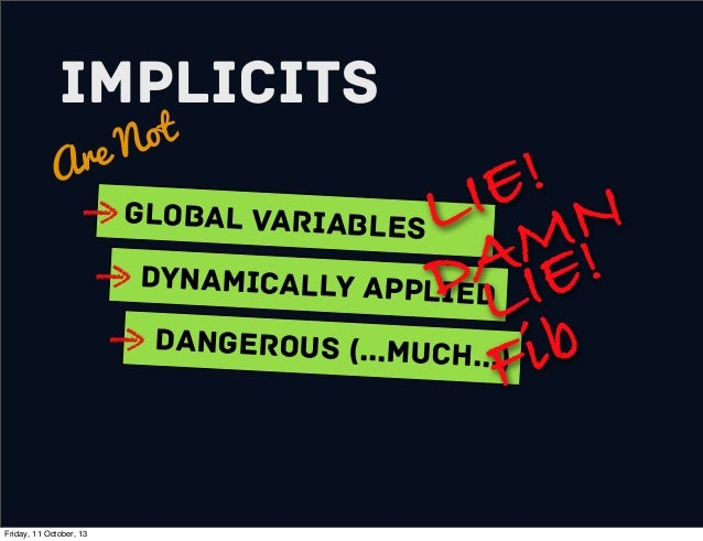 Implicits Are Not Global variables Dynamically Applied Dangerous (...much...) LIE! DAMN LIE! Fib Friday, 11 October, 13