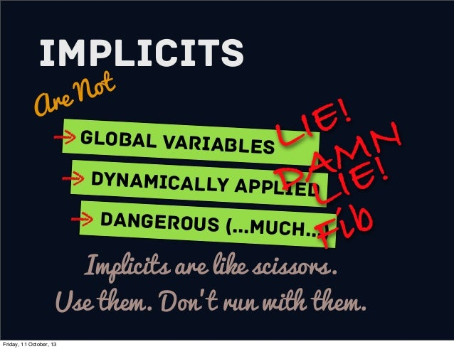 Implicits Are Not Global variables Dynamically Applied Dangerous (...much...) Implicits are like scissors. Use them. Don't...