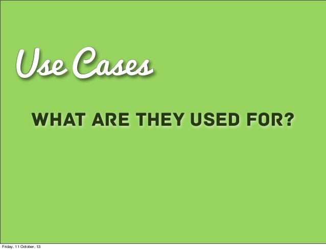 Use Cases What are they used for? Friday, 11 October, 13