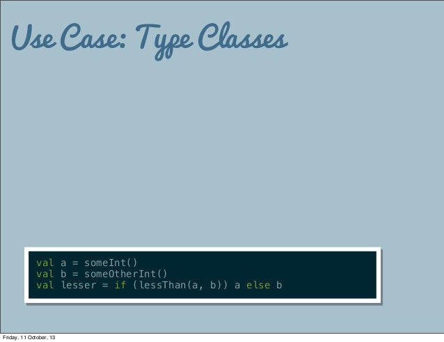 Use Case: Type Classes val a = someInt() val b = someOtherInt() val lesser = if (lessThan(a, b)) a else b Friday, 11 Octob...