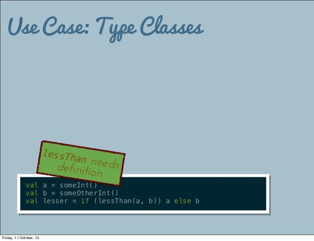 Use Case: Type Classes val a = someInt() val b = someOtherInt() val lesser = if (lessThan(a, b)) a else b lessThan needsde...
