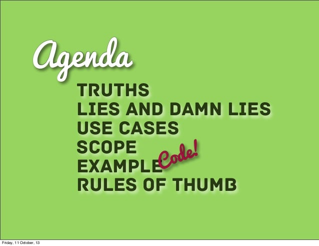 Agenda Lies and Damn Lies Use Cases Scope ExampleCode! Truths Rules of Thumb Friday, 11 October, 13