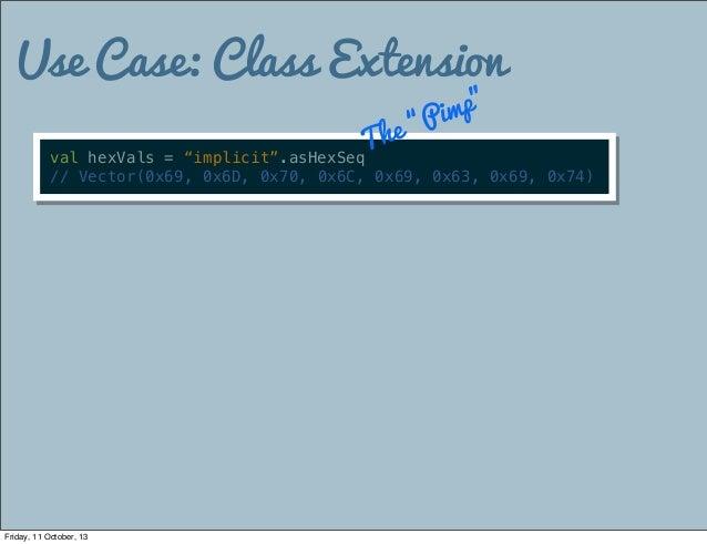 "Use Case: Class Extension val hexVals = ""implicit"".asHexSeq // Vector(0x69, 0x6D, 0x70, 0x6C, 0x69, 0x63, 0x69, 0x74) The ..."