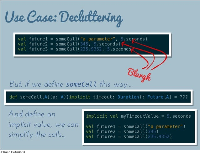 """Use Case: Decluttering val future1 = someCall(""""a parameter"""", 5.seconds) val future2 = someCall(345, 5.seconds) val future3..."""