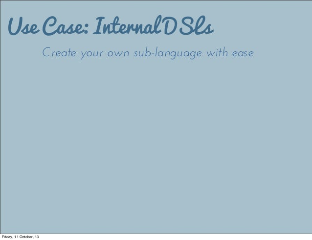 Use Case: Internal DSLs Create your own sub-language with ease Friday, 11 October, 13
