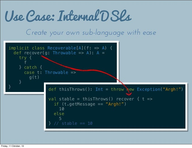Use Case: Internal DSLs Create your own sub-language with ease implicit class Recoverable[A](f: => A) { def recover(g: Thr...