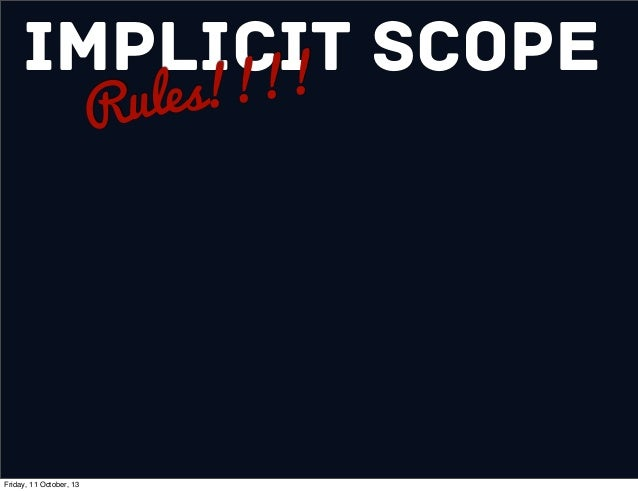 Implicit Scope Rules!!!! Friday, 11 October, 13
