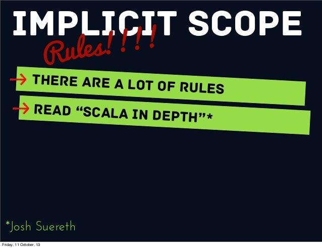 """Implicit Scope Rules!!!! There are a Lot of Rules Read """"Scala In Depth""""* *Josh Suereth Friday, 11 October, 13"""