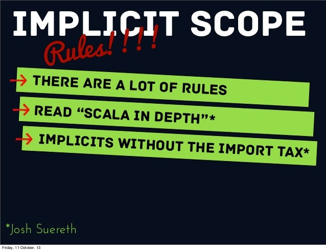 """Implicit Scope Rules!!!! There are a Lot of Rules Read """"Scala In Depth""""* Implicits without the Import Tax* *Josh Suereth F..."""