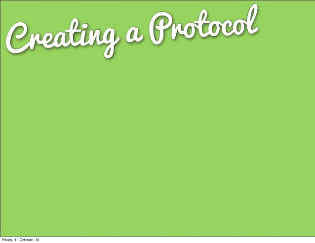 Creating a Protocol Friday, 11 October, 13