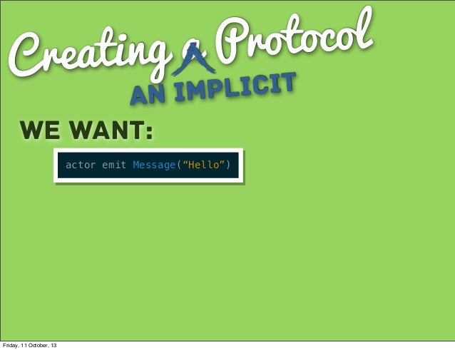 """Creating a Protocol an Implicit We want: actor emit Message(""""Hello"""") Friday, 11 October, 13"""