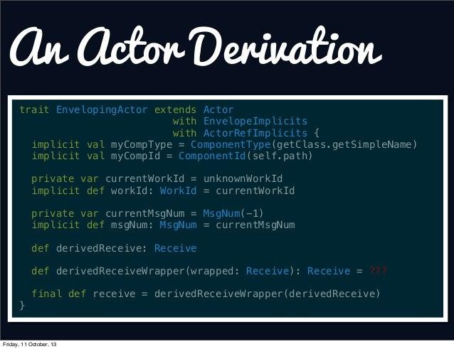 An Actor Derivation trait EnvelopingActor extends Actor with EnvelopeImplicits with ActorRefImplicits { implicit val myCom...