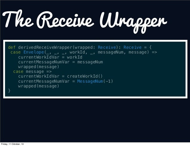 The Receive Wrapper def derivedReceiveWrapper(wrapped: Receive): Receive = { case Envelope(_, _, _, workId, _, messageNum,...