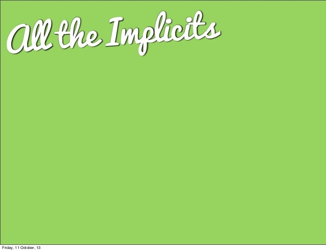 All the Implicits Friday, 11 October, 13