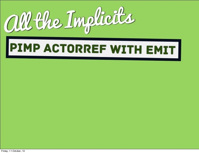 All the Implicits Pimp ActorRef with Emit Friday, 11 October, 13