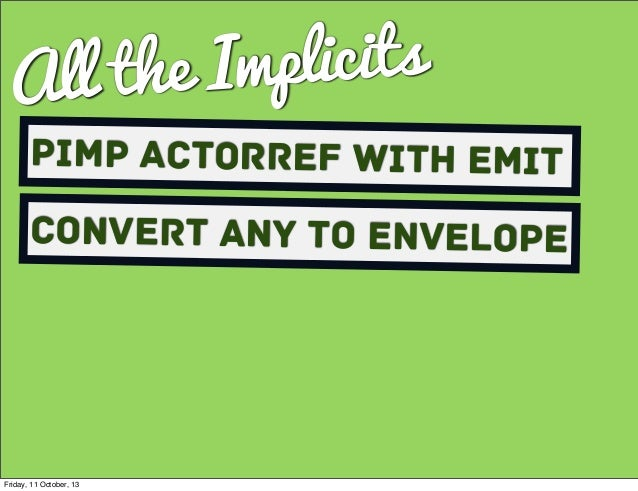 All the Implicits Pimp ActorRef with Emit Convert Any to envelope Friday, 11 October, 13