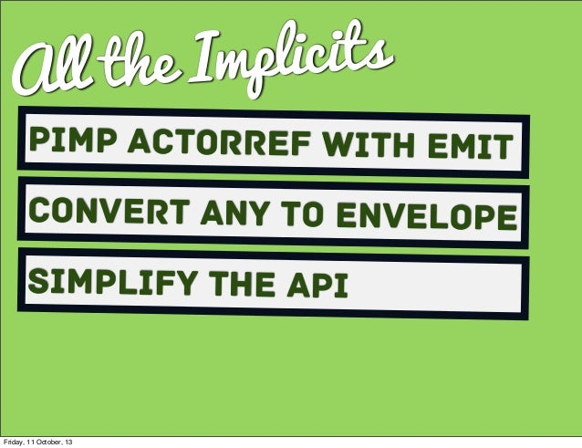 All the Implicits Pimp ActorRef with Emit Convert Any to envelope Simplify the API Friday, 11 October, 13