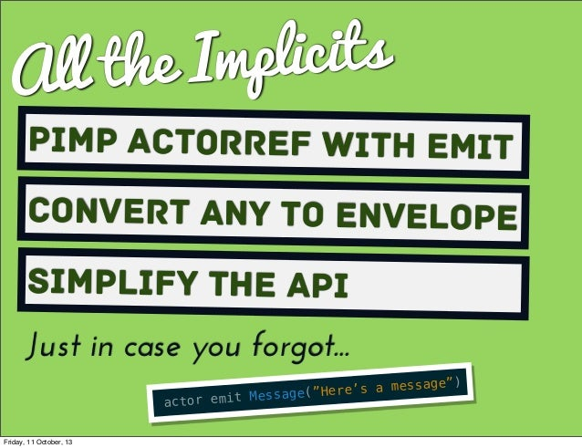 """All the Implicits Pimp ActorRef with Emit Convert Any to envelope Simplify the API actor emit Message(""""Here's a message"""") ..."""